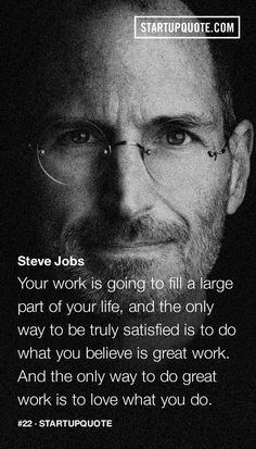 Your work is going to fill a large part of your life, and the only way to be truly satisfied is to do what you believe is great work. And the only way to do great work is to love what you do. - Steve Jobs