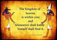 """Egyptian Proverb: """"The kingdom of heaven is within you; and whosoever shall know himself shall find it."""""""
