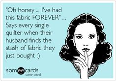 'Oh honey ... I've had this fabric FOREVER' ... Says every single quilter when their husband finds the stash of fabric they just bought :).