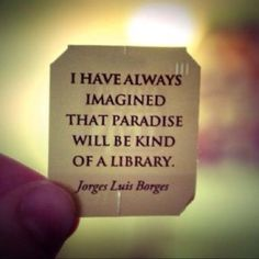 I have always imagined that paradise will be kind of a library