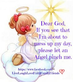Dear God, If you see that I'm about to mess up my day, please let an Angel pinch me. Faith Quotes, Bible Quotes, Encouragement Quotes, Precious Moments Quotes, Moment Quotes, I Believe In Angels, My Prayer, Prayer Verses, Prayer Room