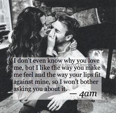 I don't even know why you love me, but I like the way you make me feel.