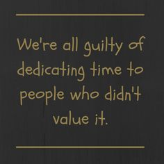 """""""We're all guilty of dedicating time to people who didn't value it."""" #pinterestquotes"""