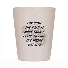 for some the road is more than a place to ride, it's where you live shot glass