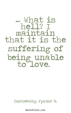 What is hell? I maintain that it is the suffering of being unable to love. - Fyodor Dostoyevsky Jr. #timeless #literary #quotes