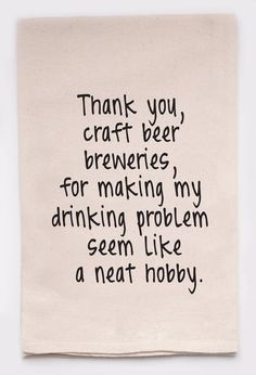 Thank you, craft brew breweries, for making my drinking problem seem like a neat hobby - flour sack tea towel