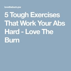 5 Tough Exercises That Work Your Abs Hard - Love The Burn