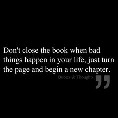Don't close the book when bad things happen in our life, just turn the page and begin a new chapter.