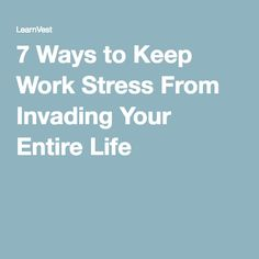 7 Ways to Keep Work Stress From Invading Your Entire Life