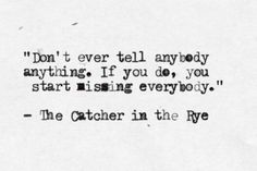 Don't ever tell anybody anything. If you do, you start missing everybody. (The Catcher in the Rye)