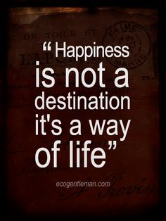 """Quotes about life happiness ♂ """"Happiness is NOT a destination; it's a way of LIFE"""" #ecogentleman"""