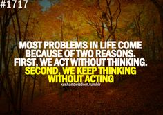 Most problems in life come because of two reasons. First, we act with out thinking. Second, we keep thinking without acting.
