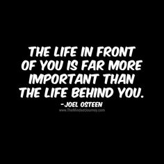 The life in front of you is far more important than the life behind you. -Joel Osteen - The Mindset Journey Happy Quotes, Great Quotes, Positive Quotes, Me Quotes, Motivational Quotes, Funny Quotes, Inspirational Quotes, Quotes On Past, Forget The Past Quotes