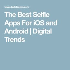 The Best Selfie Apps For iOS and Android   Digital Trends