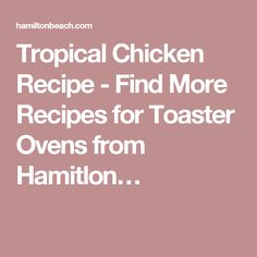 Tropical Chicken Recipe - Find More Recipes for Toaster Ovens from Hamitlon…