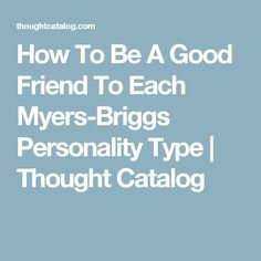 How To Be A Good Friend To Each Myers-Briggs Personality Type | Thought Catalog