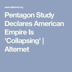 Pentagon Study Declares American Empire Is 'Collapsing' | Alternet