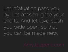 Let infatuation pass you by.  Let passion ignite your efforts.  And let love slash you wide open so that you can be made NEW!!