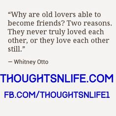 "Thoughtsnlife.com:"" Why are old lovers able to become friends ? Two reasons. They never truly loved each other, or they love each other still."" ~ Whitney Otto"