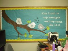 Spring Bulletin Board  The Lord is my strength and my song. Ex. 15:2  I like the tree branch and the birds for my music room, now I need a new saying to go with it!