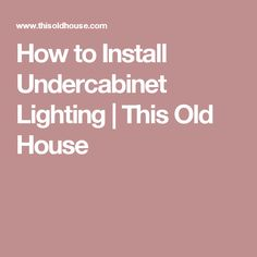 How to Install Undercabinet Lighting | This Old House