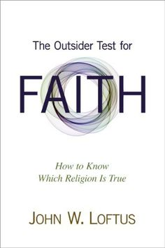 The Outsider Test for Faith: How to Know Which Religion Is True by John W Loftus, http://www.amazon.com/dp/B00BN8SQMC/ref=cm_sw_r_pi_dp_Zjhvtb1HZN1WW