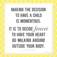 """Making the decision to have a child is momentous. It is to decide forever to have your heart go walking around outside your body."" –Elizabeth Stone I woke up this morning with this quote on my mind and just wanted to share it with you. ..."