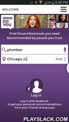 WhoDoYou - Trusted Referrals  Android App - playslack.com , WhoDoYou helps you find local businesses recommended by friends and neighbors. With the WhoDoYou app for Android, you can find all kinds of service providers. So, if you're searching for a trusted dentist to take a look at an achy tooth, or a plumber to fix that leaky pipe, you'll see results based on authentic, honest advice shared between friends on social networks.Features:* All referrals come directly from conversations between…