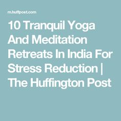 10 Tranquil Yoga And Meditation Retreats In India For Stress Reduction | The Huffington Post