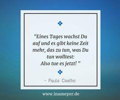 """n diesem Satz steckt so viel Wahrheit! Da """"es"""" gefühlt ja so weit weg ist, ist uns das gar nicht so bewusst.  Ich darf heute zu einer Trauerfeier ...  Anlass genug, Euch Paulo Coelho gerade heute in Erinnerung zu bringen!  Lebe jetzt. Lebe heute. Lebe bewusst! - Ina Meyer"""