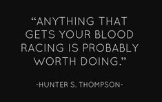 Anything that gets your blood racing is probably worth doing.