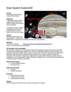 Solar System Explorer - 3D Lesson Objectives         1) Students will gain a basic understanding of the Solar System through 3D simulation and visualization.                  2) Students will gain a deeper unde...