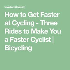 How to Get Faster at Cycling - Three Rides to Make You a Faster Cyclist | Bicycling