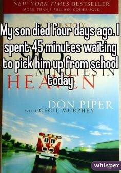 My son died four days ago. I spent 45 minutes waiting to pick him up from school today