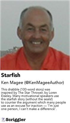 Starfish by Ken Magee (@KenMageeAuthor) https://scriggler.com/detailPost/story/56105 This drabble (100-word story) was inspired by The Star Thrower, by Loren Eiseley. Many motivational speakers use the starfish story (without the seals!) to counter the argument which many people use as an excuse for inaction — 'I'm just one person, I can't make a difference'.