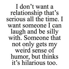 I don't want a relationship that's serious all the time. I want someone I can laugh, be silly with. Someone that not only gets my weird sense of humor but thinks it's hilarious too. featuring polyvore quotes words text couples phrase saying