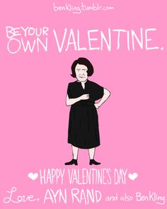 Be your own Valentine. Happy Valentine's Day. - Ayn Rand card by Ben Kling. Printable at the source.