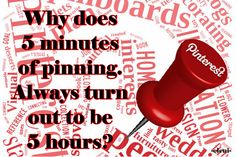 Why does 5 minutes of pinning. Always turn out to be 5 hours? - created by eleni