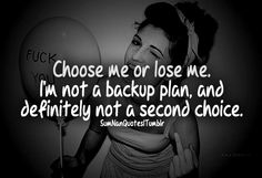 Choose me or lose me, i'm not a backup plan and definitely not a second option .
