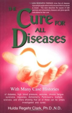 The Cure for All Diseases: With Many Case Histories/Hulda Regehr Clark