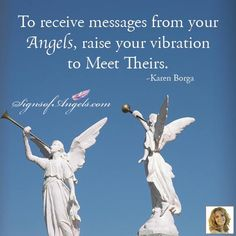 Angels are energy beings of a higher vibration. To be able to connect to your Angels more easily, do things to raise your vibration. I eat healthier, drink water, meditate, listen to soothing music to keep my vibration at a higher level.   ~ Karen Borga, The Angel Lady