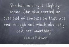 She had wild eyes, slightly insane. She also carried an overload of compassion that was real enough and which obviously cost her something. - Charles Bukowski #quotes