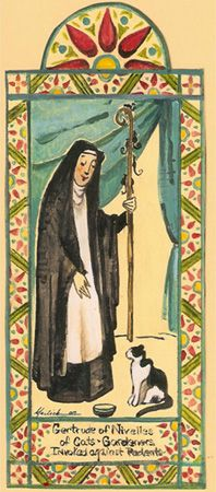 Cats in Art and Illustration: Saint Gertrude of Nivelles (also spelled Geretrude, Geretrudis, Gertrud) (ca. 621 – March 17, 659) was a seventh-century abbess who, with her mother Itta, founded the monastery of Nivelles in present-day Belgium. While never formally canonized, Pope Clement XII declared her universal feast day to be March 17, the same as Saint Patrick, in 1677. She is the patron saint of travelers, gardeners, cats, cat fanciers and against rats and mental illness.