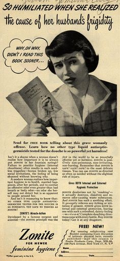 "Old advertisement for Zonite Femine Hygiene products. Remember ladies, you gotta keep it clean. Don't risk such needless tragedies as ""home broken up, few social invitations, the feeling of being shunned without knowing why."""