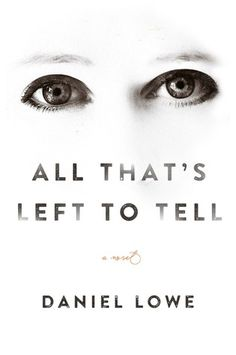 """All That's Left to Tell by Daniel Lowe (February 2017) """"With its shifting points of view and emotional authenticity, Lowe's masterfully crafted first novel will be a surefire hit with book discussion groups.""""  --Booklist starred review"""