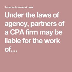 Under the laws of agency, partners of a CPA firm may be liable for the work of…
