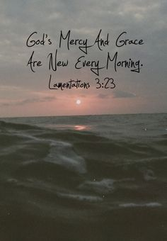 It is of the Lord's mercies that we are not consumed, because his compassions fail not. They are new every morning: great is their faithfulness. Lamentations 3:22-23