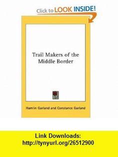 Trail Makers of the Middle Border (9780548014219) Hamlin Garland, Constance Garland , ISBN-10: 0548014213  , ISBN-13: 978-0548014219 ,  , tutorials , pdf , ebook , torrent , downloads , rapidshare , filesonic , hotfile , megaupload , fileserve