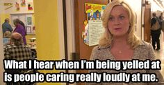 """When Someone Criticizes You""""What I hear when I'm being yelled at is people caring loudly at me."""" — Parks and Recreation, season 1, episode 1 #refinery29 http://www.refinery29.com/2015/09/94066/amy-poehler-inspirational-quotes#slide-4"""