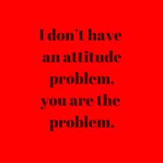 I don't have an attitude problem, you are the problem. #QuotesYouLove #QuoteOfTheDay #Attitude #QuotesOnAttitude #AttitudeQuotes  Visit our website  for text status wallpapers.  www.quotesulove.com